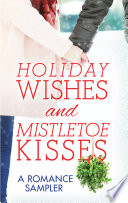 Holiday Wishes and Mistletoe Kisses  A Romance Sampler