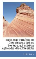 Jongleurs Et Trouvres: Ou, Choix de Saluts, Ptres, Rveries Et Autres Pices Lgres Des Xiiie Et