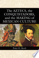 The Aztecs  the Conquistadors  and the Making of Mexican Culture