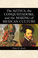 The Aztecs, the Conquistadors, and the Making of Mexican Culture