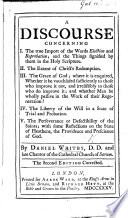 A discourse concerning I  The true import of the words election and reprobation     II  The extent of Christ s redemption  III  The grace of God      IV  The liberty of the will      V  The perseverance of defectibility of the Saints      The second edition corrected   With a Postscript  in reply to Dr  John Edwards