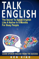 Talk English: The Secret to Speak English Like a Native in 6 Months for Busy People (Including 1 Lesson with Free Audio and Video) (Spoken Engli