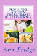 Fun In The Kitchen The Ultimate Kids Cookbook