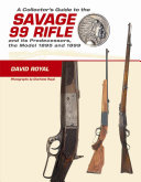 A Collector s Guide to the Savage 99 Rifle and Its Predecessors  the Model 1895 and 1899