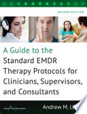 A Guide to the Standard EMDR Therapy Protocols for Clinicians  Supervisors  and Consultants  Second Edition