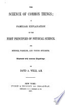 The Science of Common Things  a Familiar Explanation of the First Principles of Physical Science  Etc