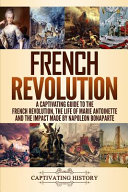 French Revolution A Captivating Guide To The French Revolution The Life Of Marie Antoinette And The Impact Made By Napoleon Bonaparte