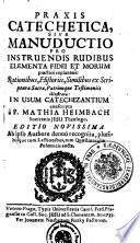 Praxis Catechetica, Sive Manuductio Pro Instruendis Rudibus Elementa Fidei Et Morum practice explanans