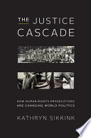 The Justice Cascade  How Human Rights Prosecutions Are Changing World Politics  The Norton Series in World Politics