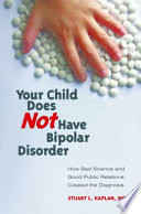 Your Child Does Not Have Bipolar Disorder  How Bad Science and Good Public Relations Created the Diagnosis