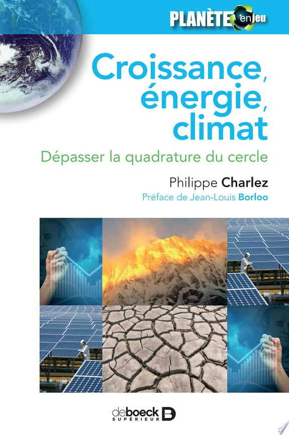 Croissance, énergie, climat : dépasser la quadrature du cercle / Philippe Charlez ; préface de Jean-Louis Borloo.- Louvain-la-Neuve : De Boeck supérieur , DL 2017