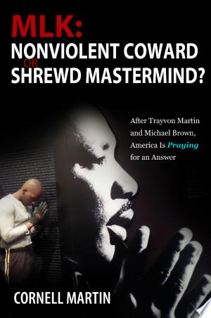 MLK: Nonviolent Coward or Shrewd Mastermind? After Trayvon Martin and Michael Brown, America Is Praying for an Answer - ISBN:9781456624309