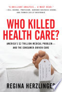 Who Killed Healthcare America S 2 Trillion Medical Problem And The Consumer Driven Cure