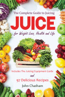 Juicing  The Complete Guide to Juicing for Weight Loss  Health and Life   Includes the Juicing Equipment Guide and 97 Delicious
