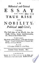 An Historical and Critical Essay on the True Rise of Nobility, Political and Civil; from the First Ages of the World, Thro the Jewish, Grecian Roman Commonwealths, G C.down to this Present Time. To which is Annex'd, The Order of Precedency; with Other Curious Things