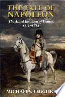 The Fall of Napoleon  Volume 1  The Allied Invasion of France  1813 1814