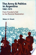 The Army   Politics in Argentina  1962 1973  From Frondizi s fall to the Peronist restoration