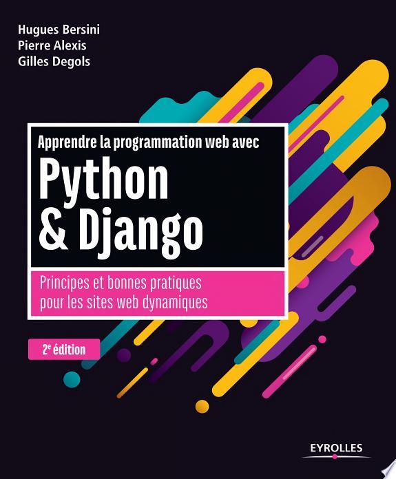 Apprendre la programmation web avec Python et Django : principes et bonnes pratiques pour les sites web dynamiques / Pierre Alexis, Hugues Bersini et Gilles Degols.- Paris : Eyrolles , DL 2017