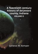 A Twentieth century history of delaware county, indiana