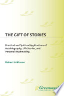 The Gift of Stories  Practical and Spiritual Applications of Autobiography  Life Stories  and Personal Mythmaking