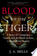 Blood of the tiger : a story of conspiracy, greed, and the battle to save a magnificent species / J.A. Mills.