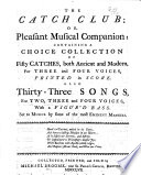 The Catch Club  or Pleasant Musical Companion  containing a choice collection of Fifty Catches  both Ancient and Modern  for Three and Four Voices     also Thirty Three Songs  for Two  Three and Four Voices     by some of the most Eminent Masters     Collected  Printed and Sold by Michael Broome  etc Book PDF