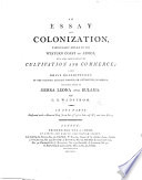 An essay on colonization  particularly applied to the Western coast of Africa  with some free thoughts on cultivation and commerce  also brief descriptions of the colonies already formed  or attempted     in Africa  including those of Sierra Leone and Bulama