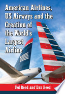 American Airlines  US Airways and the Creation of the World  s Largest Airline