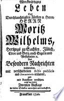 Merckwürdiges Leben Des Durchlauchtigsten Fürsten u. Herrn, Herrn Moritz Wilhelms, Hertzogs zu Sachsen, Jülich, Cleve und Berg, auch Engern und Westphalen [et]c