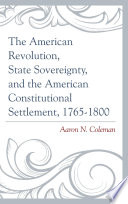 The American Revolution  State Sovereignty  and the American Constitutional Settlement  1765   1800