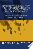 Publish Your Book FAST With Maximum Profits on: Amazon, Barnes & Nobel and More 10 Secrets Publisher's Don't Want You to Know