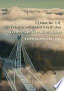 Remaking The San Francisco–Oakland Bay Bridge : in california since the san francisco earthquake of...