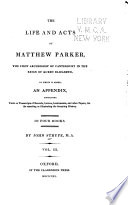 The Life and Acts of Matthew Parker  An appendix to The life and acts of Archbishop Parker  containing various transcripts of original letters  records  instruments  ordinances  discourses  relations  and other papers and manuscripts  for the asserting or illustrating the foregoing history  A table of the records  letters  instruments  and other original papers  made use of in this history  and contained in the appendix  Manuscripts made use of or mentioned in the foregoing history  Books printed  made use of  or mentioned  in the foregoing history
