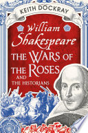 William Shakespeare  the Wars of the Roses and the Historians
