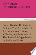 Secret Band of Brothers A Full and True Exposition of All the Various Crimes  Villanies  and Misdeeds of This Powerful Organization in the United States