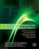 Practical Predictive Analytics And Decisioning Systems For Medicine : the increasing capabilities of computers, our healthcare systems...
