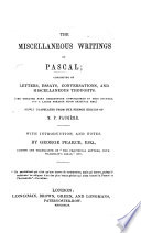 The Miscellaneous Writings Of Pascal Consisting Of Letters Essays Conversations And Miscellaneous Thoughts The Greater Part Heretofore Unpublished In This Country And A Large Portion From Original Mss Newly Translated From The French Edition Of P Faug Re With Introduction And Notes By G Pearce