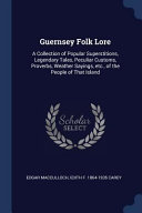Guernsey Folk Lore: A Collection of Popular Superstitions, Legendary Tales, Peculiar Customs, Proverbs, Weather Sayings, Etc., of the Peop