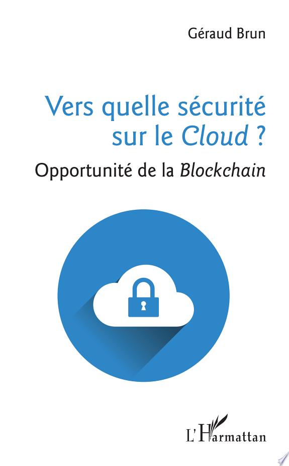 Vers quelle sécurité sur le Cloud ? : opportunité de la Blockchain / Géraud Brun.- Paris : L'Harmattan