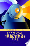 MAGICAL TRAINS/STRANGE FIRE: A Collection of Old and New Poems