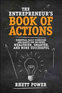 The entrepreneur's book of actions : essential daily exercises and habits for becoming wealthier, smarter, and a more successful entrepreneur