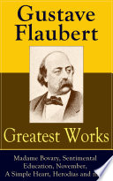 Greatest Works of Gustave Flaubert: Madame Bovary, Senitmental Education, November, A Simple Heart, Herodias and more