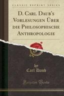 D. Carl Daub's Vorlesungen Über die Philosophische Anthropologie (Classic Reprint)