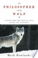 The Philosopher and the Wolf  Lessons from the Wild on Love  Death  and Happiness
