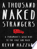 A Thousand Naked Strangers a Paramedic's Wild Ride to the Edge and Back by Kevin Hazzard