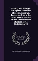 Catalogue Of The Type And Figured Specimens Of Fossils Minerals Rocks And Ores In The Department Of Geology United States National Museum Issue 53