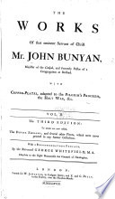 The Works Of That Eminent Servant Of Christ Mr John Bunyan The Holy War The Desire Of The Righteous Granted The Saint S Privilege And Profit Christ A Compleat Saviour The Saints Knowledge Of Christ S Love A Discourse Of The House Of The Forest Of Lebanon Of Anti Christ And His Ruin Saved By Grace Christian Behaviour A Discourse Touching Prayer The Strait Gate Some Gospel Truths Opened A Vindication Of Gospel Truths Opened Light For Them That Sit In Darkness Instruction For The Ignorant The Holy City The Resurrection Of The Dead And Eternal Judgment A Caution To Stir Up To Watch Against Sin An Exposition On The Ten First Chapters Of Genesis And Part Of The Eleventh The Work Of Jesus Christ As An Advocate Seasonable Counsel Divine Emblems Mr Bunyan S Last Sermon Ebal And Gerizzim Prison Meditations