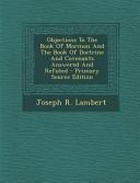 Objections to the Book of Mormon and the Book of Doctrine and Covenants Answered and Refuted   Primary Source Edition