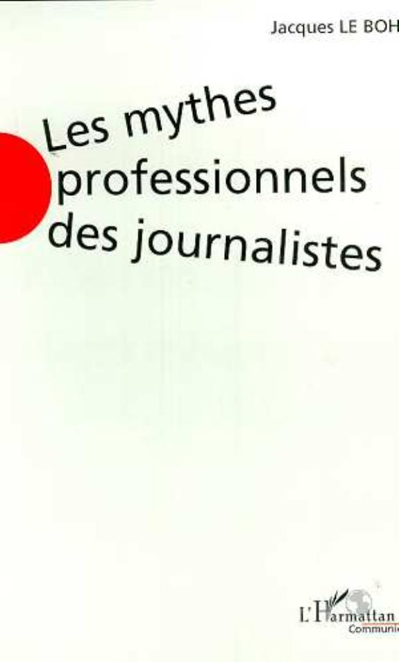 Les mythes professionnels des journalistes : l'état des lieux en France / Jacques Le Bohec.- Paris ; Montréal : l'Harmattan , 2000 (53-Bonchamps-Lès-Laval : Impr. Barnéoud)