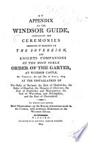 An Appendix to the Windsor Guide  containing the Ceremonies observed in presence of the Sovereign  and Knights Companions of the     Order of the Garter on the     23d day of April 1805     at the installation of the Duke of Rutland  the Earl of Hardwicke  etc